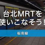 台北観光必須、MRT板南線を使いこなそう!